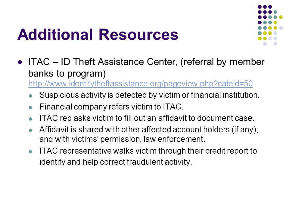 Additional Resources ITAC – ID Theft Assistance Center, (referral by member banks to program) http://www.identitytheftassistance.org/pageview.php cateid=50 http://www.identitytheftassistance.org/pageview.php cateid=50 Suspicious activity is detected by victim or financial institution.