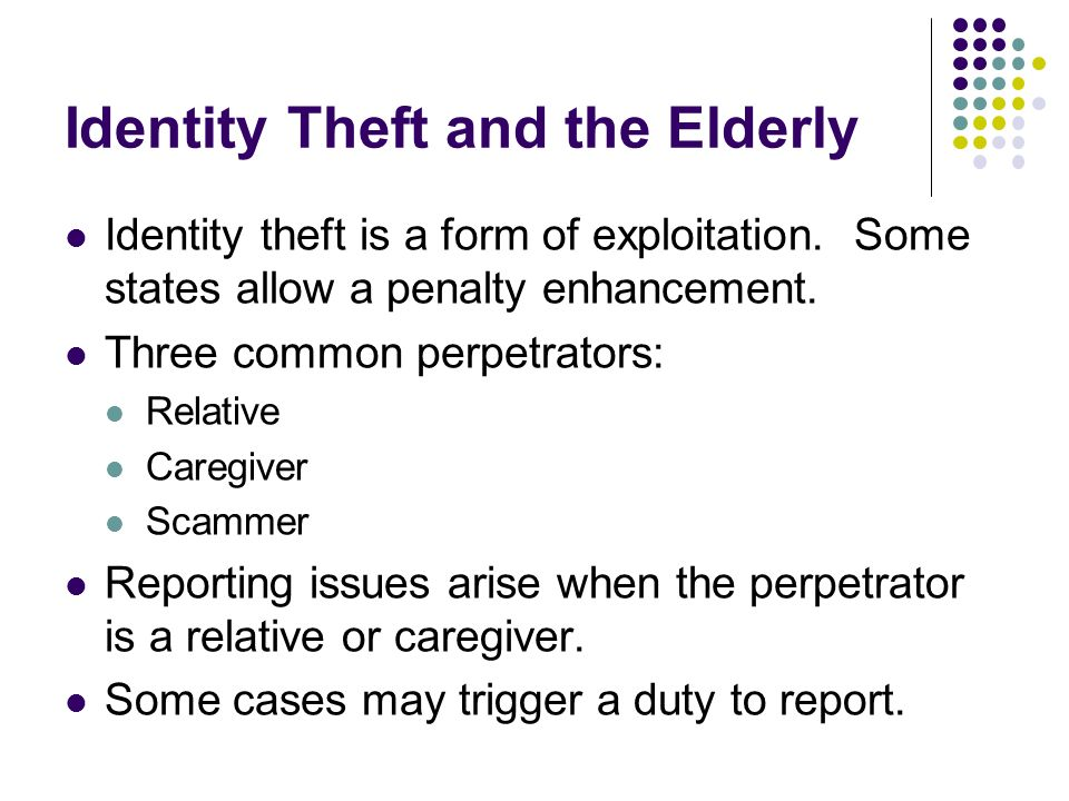 Identity Theft and the Elderly Identity theft is a form of exploitation.