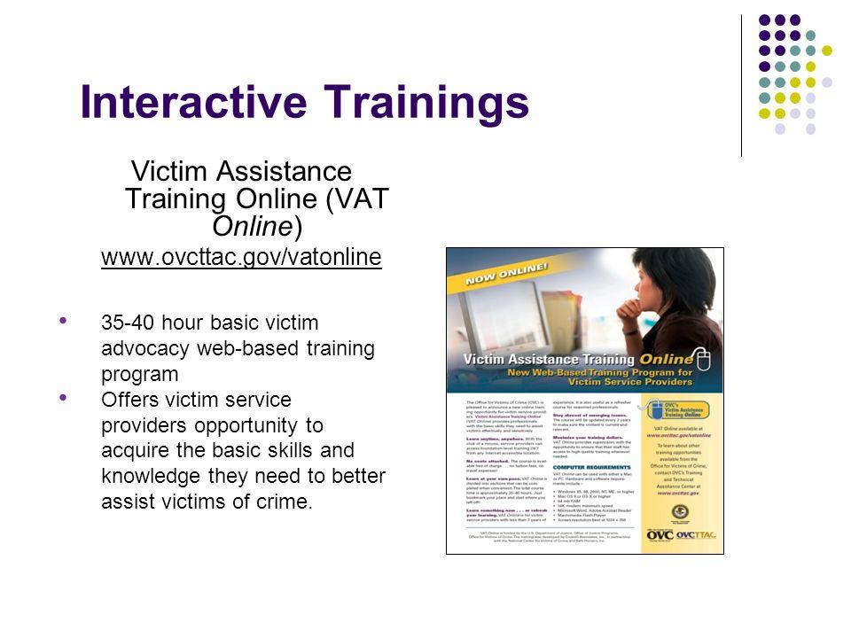Interactive Trainings Victim Assistance Training Online (VAT Online) www.ovcttac.gov/vatonline 35-40 hour basic victim advocacy web-based training pro
