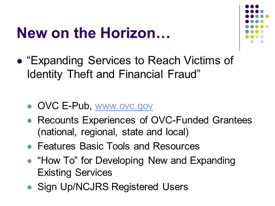 New on the Horizon… Expanding Services to Reach Victims of Identity Theft and Financial Fraud OVC E-Pub, www.ovc.govwww.ovc.gov Recounts Experiences o