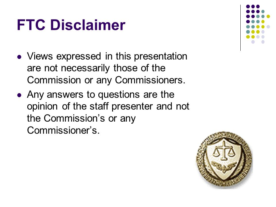FTC Disclaimer Views expressed in this presentation are not necessarily those of the Commission or any Commissioners. Any answers to questions are the