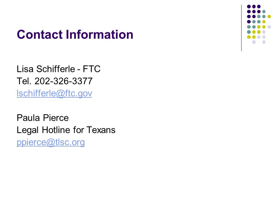 Contact Information Lisa Schifferle - FTC Tel. 202-326-3377 lschifferle@ftc.gov Paula Pierce Legal Hotline for Texans ppierce@tlsc.org