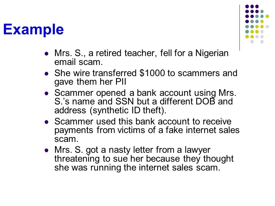 Example Mrs. S., a retired teacher, fell for a Nigerian email scam. She wire transferred $1000 to scammers and gave them her PII Scammer opened a bank