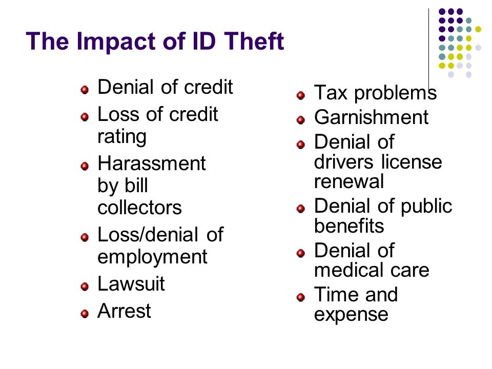 The Impact of ID Theft Denial of credit Loss of credit rating Harassment by bill collectors Loss/denial of employment Lawsuit Arrest Tax problems Garn