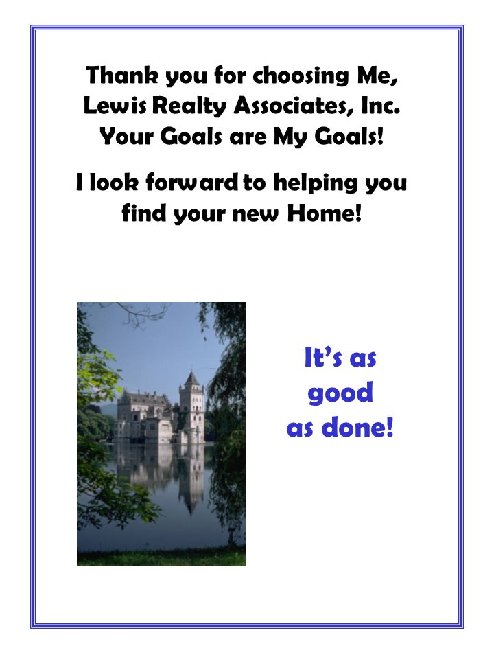 Thank you for choosing Me, Lewis Realty Associates, Inc. Your Goals are My Goals! I look forward to helping you find your new Home! Its as good as don