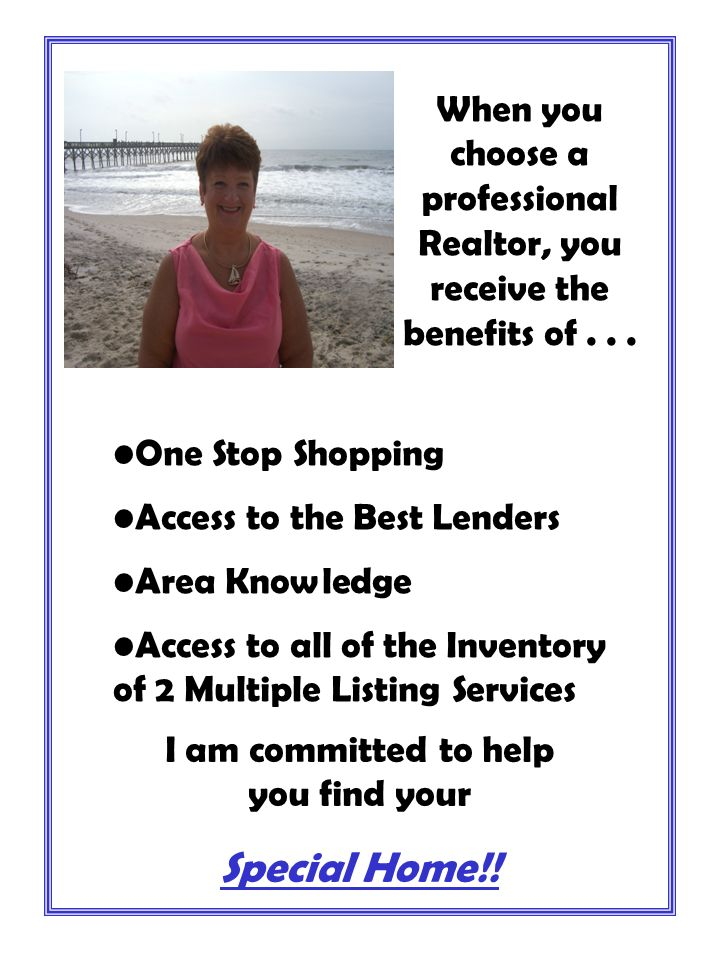 When you choose a professional Realtor, you receive the benefits of... I am committed to help you find your Special Home!! One Stop Shopping Access to