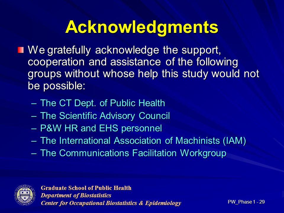 Graduate School of Public Health Department of Biostatistics Center for Occupational Biostatistics & Epidemiology PW_Phase Acknowledgments We gratefully acknowledge the support, cooperation and assistance of the following groups without whose help this study would not be possible: –The CT Dept.