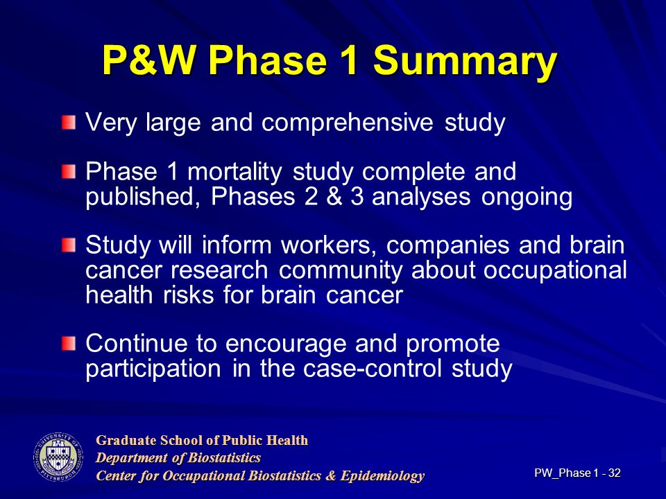 Graduate School of Public Health Department of Biostatistics Center for Occupational Biostatistics & Epidemiology PW_Phase P&W Phase 1 Summary Very large and comprehensive study Phase 1 mortality study complete and published, Phases 2 & 3 analyses ongoing Study will inform workers, companies and brain cancer research community about occupational health risks for brain cancer Continue to encourage and promote participation in the case-control study