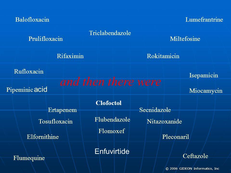 © 2006 GIDEON Informatics, Inc and then there were Balofloxacin Isepamicin Prulifloxacin Ceftazole Lumefrantrine Rifaximin Elfornithine Miltefosine Ro