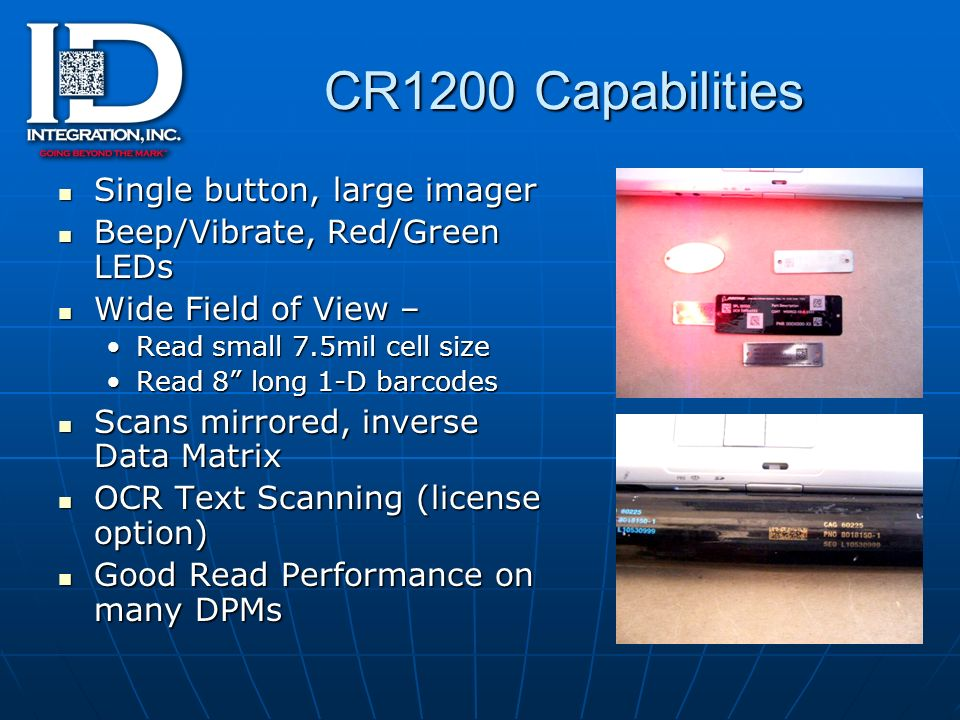 CR1200 Capabilities Single button, large imager Single button, large imager Beep/Vibrate, Red/Green LEDs Beep/Vibrate, Red/Green LEDs Wide Field of View – Wide Field of View – Read small 7.5mil cell sizeRead small 7.5mil cell size Read 8 long 1-D barcodesRead 8 long 1-D barcodes Scans mirrored, inverse Data Matrix Scans mirrored, inverse Data Matrix OCR Text Scanning (license option) OCR Text Scanning (license option) Good Read Performance on many DPMs Good Read Performance on many DPMs