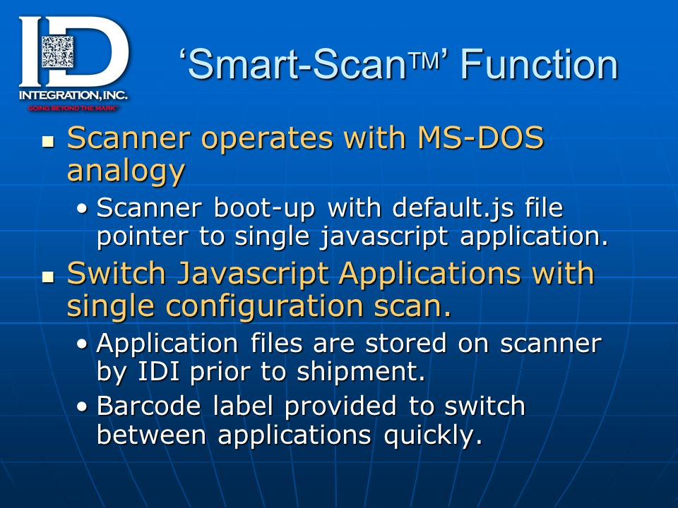 Smart-Scan TM Function Scanner operates with MS-DOS analogy Scanner operates with MS-DOS analogy Scanner boot-up with default.js file pointer to single javascript application.Scanner boot-up with default.js file pointer to single javascript application.