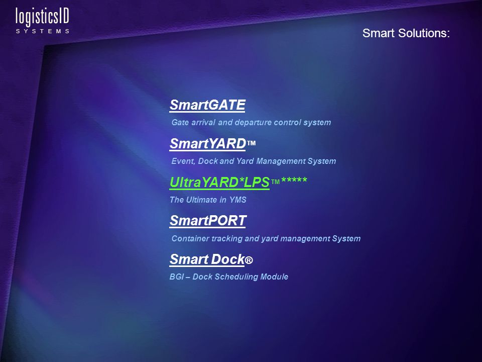 logisticsID S Y S T E M S SmartGATE Gate arrival and departure control system SmartYARD Event, Dock and Yard Management System UltraYARD*LPS ***** The Ultimate in YMS SmartPORT Container tracking and yard management System Smart Dock ® BGI – Dock Scheduling Module Smart Solutions: