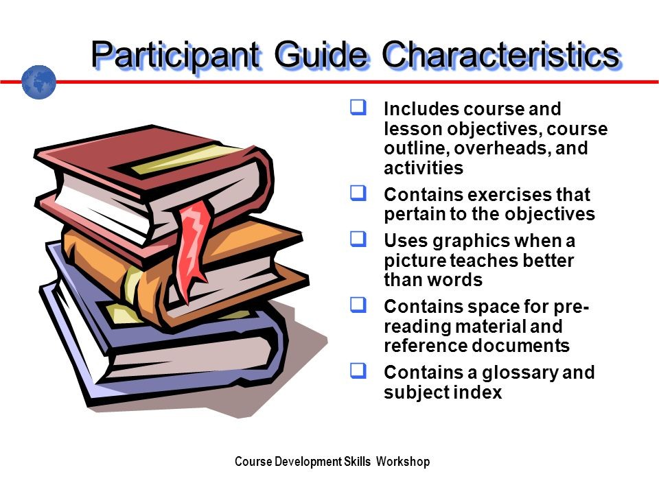 Participant Guide Characteristics Includes course and lesson objectives, course outline, overheads, and activities Contains exercises that pertain to the objectives Uses graphics when a picture teaches better than words Contains space for pre- reading material and reference documents Contains a glossary and subject index