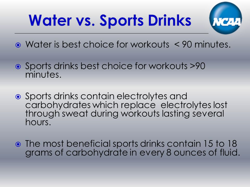 Water is best choice for workouts < 90 minutes.Sports drinks best choice for workouts >90 minutes.