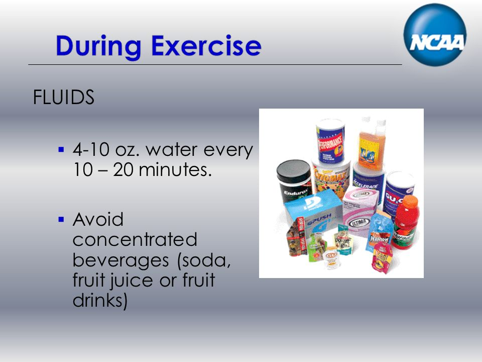 FLUIDS 4-10 oz. water every 10 – 20 minutes.