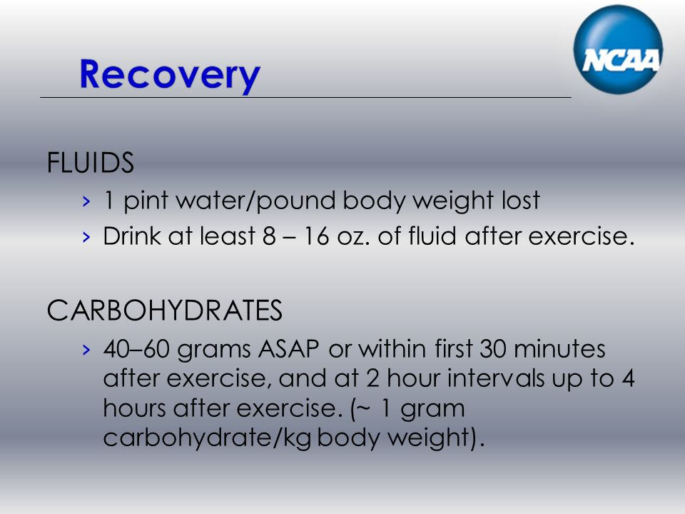 FLUIDS 1 pint water/pound body weight lost Drink at least 8 – 16 oz.