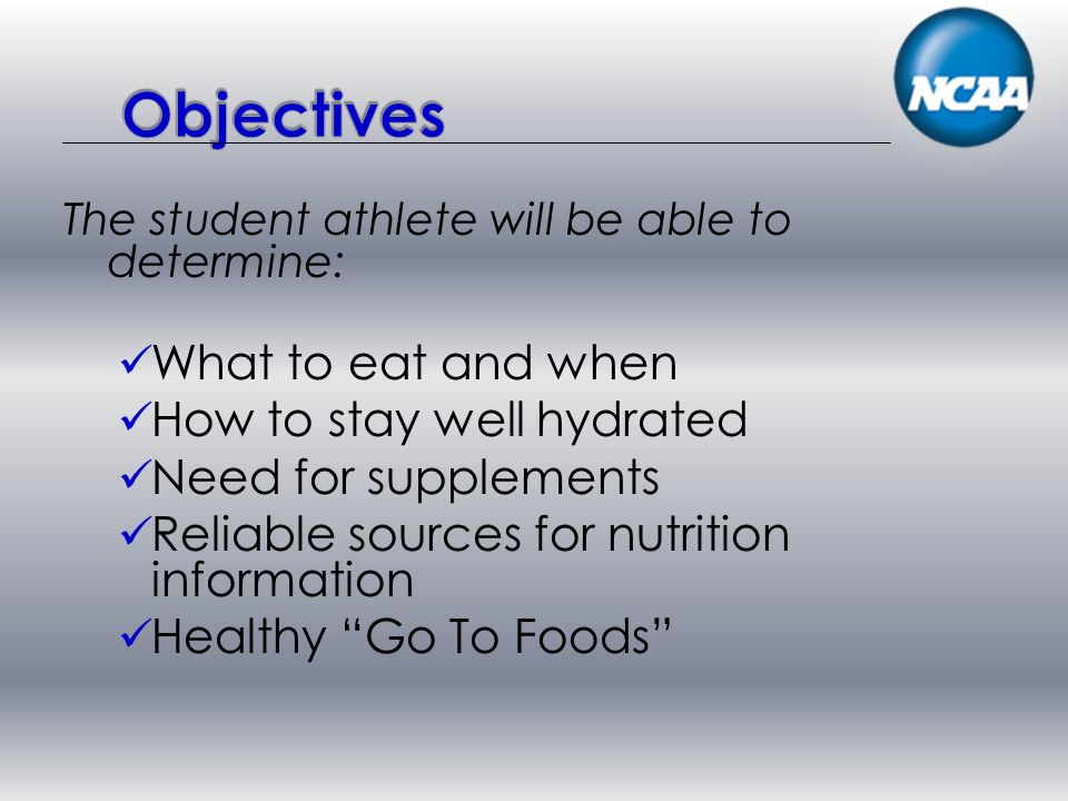 The student athlete will be able to determine: What to eat and when How to stay well hydrated Need for supplements Reliable sources for nutrition information Healthy Go To Foods