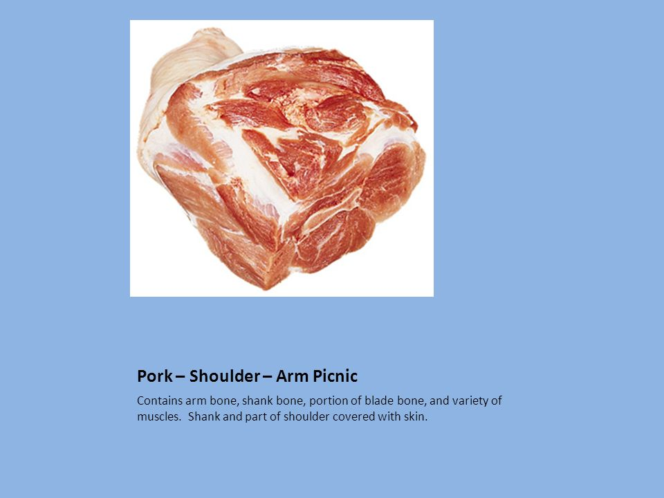 Pork – Shoulder – Arm Picnic Contains arm bone, shank bone, portion of blade bone, and variety of muscles. Shank and part of shoulder covered with ski