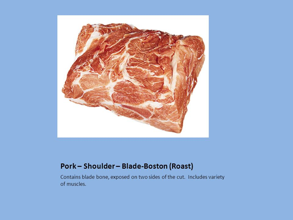 Pork – Shoulder – Blade-Boston (Roast) Contains blade bone, exposed on two sides of the cut. Includes variety of muscles.