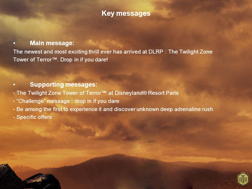 Key messages Main message: The newest and most exciting thrill ever has arrived at DLRP : The Twilight Zone Tower of Terror. Drop in if you dare! Supp