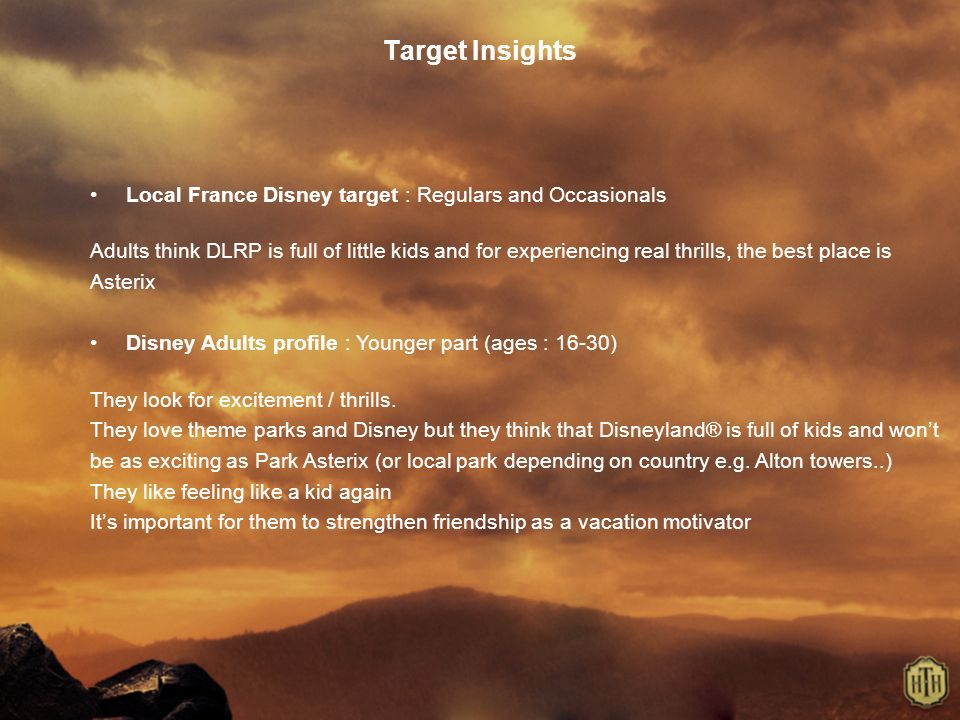 Target Insights Local France Disney target : Regulars and Occasionals Adults think DLRP is full of little kids and for experiencing real thrills, the best place is Asterix Disney Adults profile : Younger part (ages : 16-30) They look for excitement / thrills.