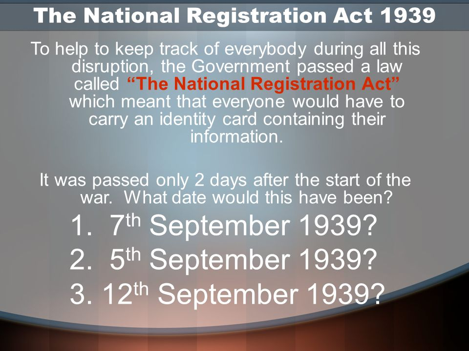 The National Registration Act 1939 And the answer is … 5 th September 1939 (Although the actual cards didnt have to be used until 29 th September)