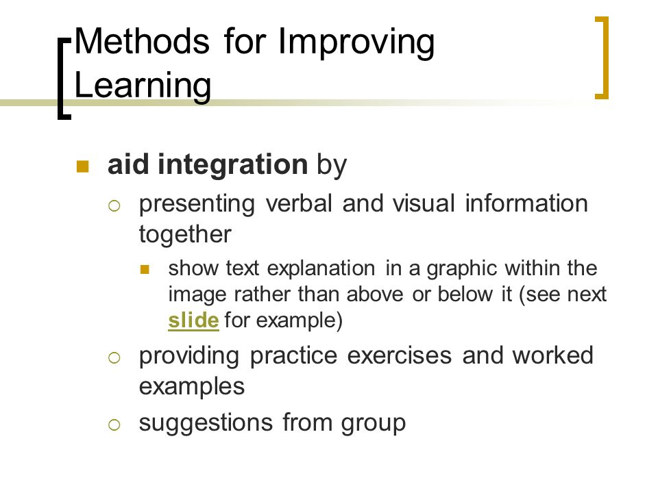 Methods for Improving Learning aid integration by presenting verbal and visual information together show text explanation in a graphic within the image rather than above or below it (see next slide for example) slide providing practice exercises and worked examples suggestions from group