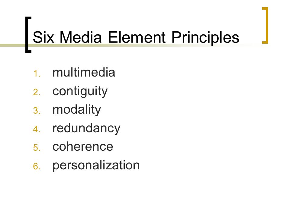Six Media Element Principles 1. multimedia 2. contiguity 3.