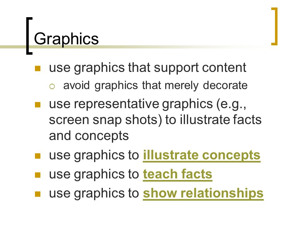 Graphics use graphics that support content avoid graphics that merely decorate use representative graphics (e.g., screen snap shots) to illustrate facts and concepts use graphics to illustrate conceptsillustrate concepts use graphics to teach factsteach facts use graphics to show relationshipsshow relationships