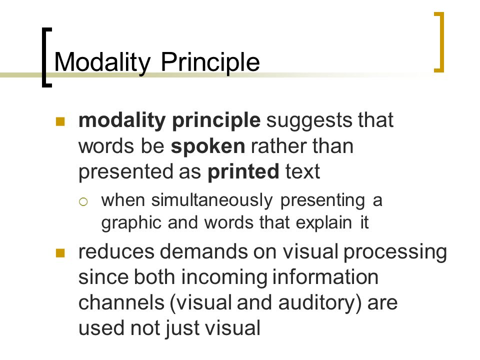 Modality Principle modality principle suggests that words be spoken rather than presented as printed text when simultaneously presenting a graphic and words that explain it reduces demands on visual processing since both incoming information channels (visual and auditory) are used not just visual