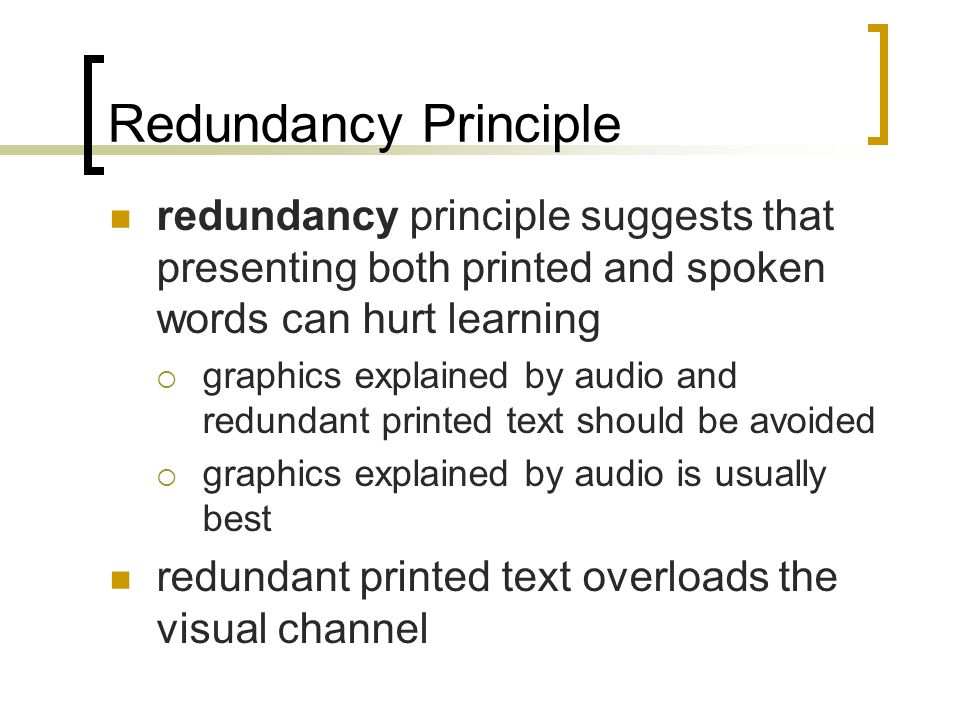 Redundancy Principle redundancy principle suggests that presenting both printed and spoken words can hurt learning graphics explained by audio and redundant printed text should be avoided graphics explained by audio is usually best redundant printed text overloads the visual channel