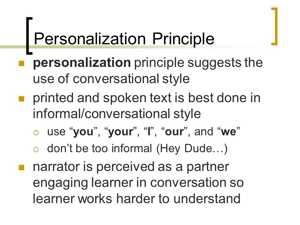 Personalization Principle personalization principle suggests the use of conversational style printed and spoken text is best done in informal/conversational style use you, your, I, our, and we dont be too informal (Hey Dude…) narrator is perceived as a partner engaging learner in conversation so learner works harder to understand