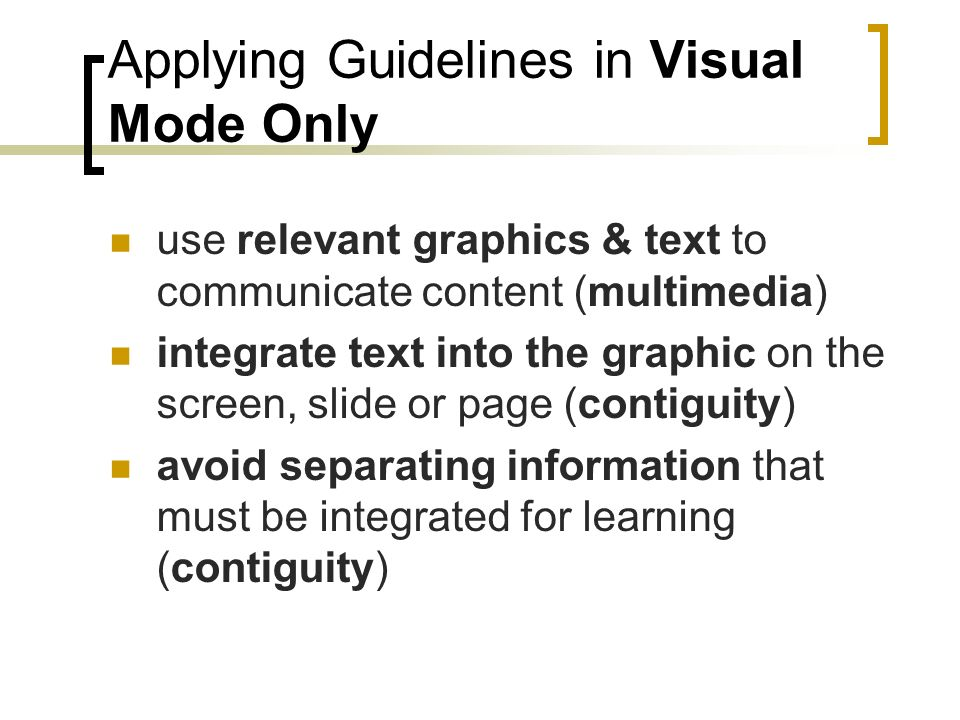 Applying Guidelines in Visual Mode Only use relevant graphics & text to communicate content (multimedia) integrate text into the graphic on the screen, slide or page (contiguity) avoid separating information that must be integrated for learning (contiguity)
