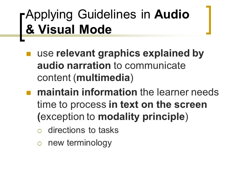 Applying Guidelines in Audio & Visual Mode use relevant graphics explained by audio narration to communicate content (multimedia) maintain information the learner needs time to process in text on the screen (exception to modality principle) directions to tasks new terminology
