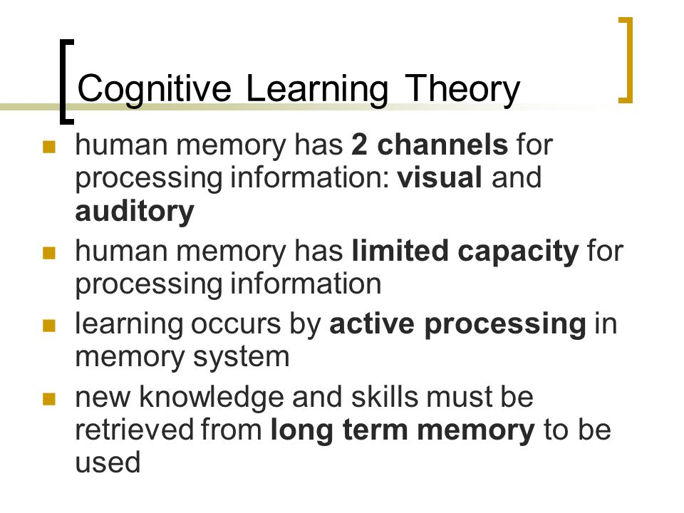 Cognitive Learning Theory human memory has 2 channels for processing information: visual and auditory human memory has limited capacity for processing information learning occurs by active processing in memory system new knowledge and skills must be retrieved from long term memory to be used