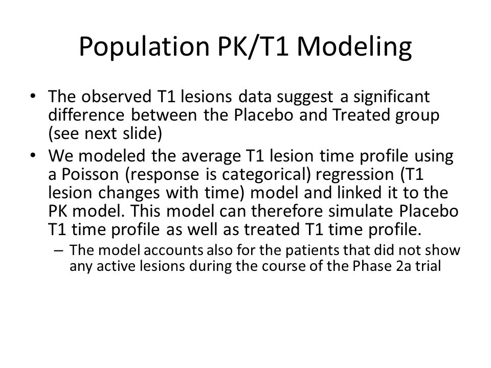 Population PK/T1 Modeling The observed T1 lesions data suggest a significant difference between the Placebo and Treated group (see next slide) We mode