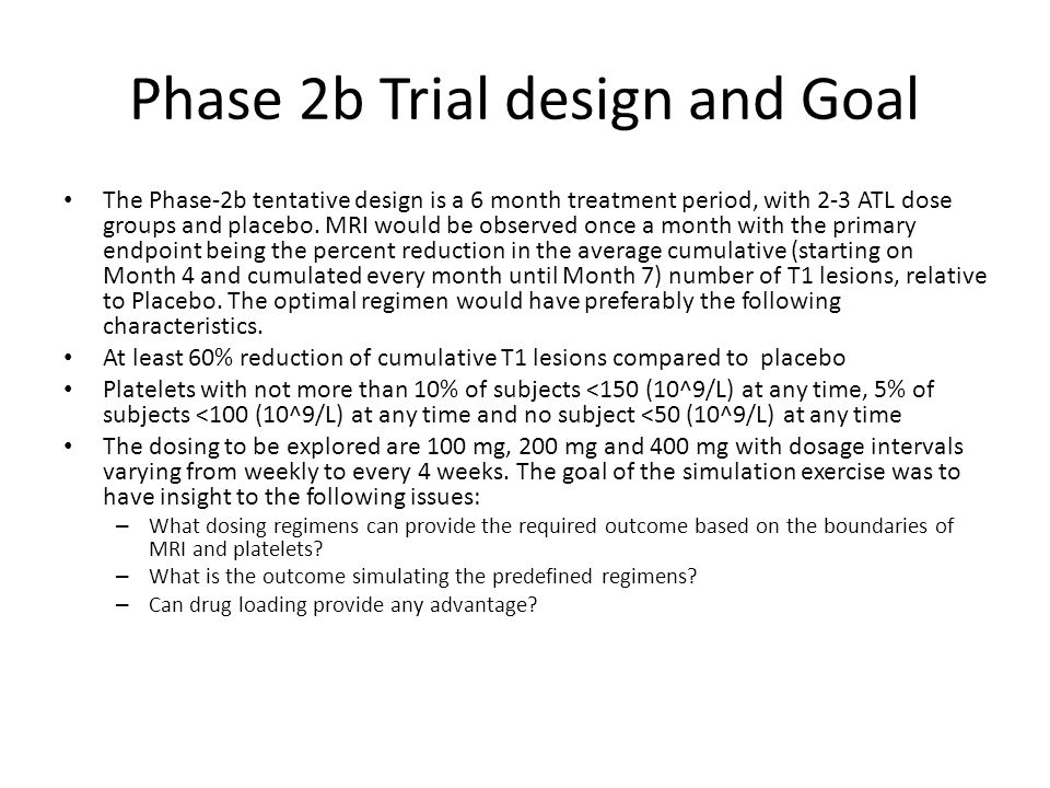 Phase 2b Trial design and Goal The Phase-2b tentative design is a 6 month treatment period, with 2-3 ATL dose groups and placebo. MRI would be observe