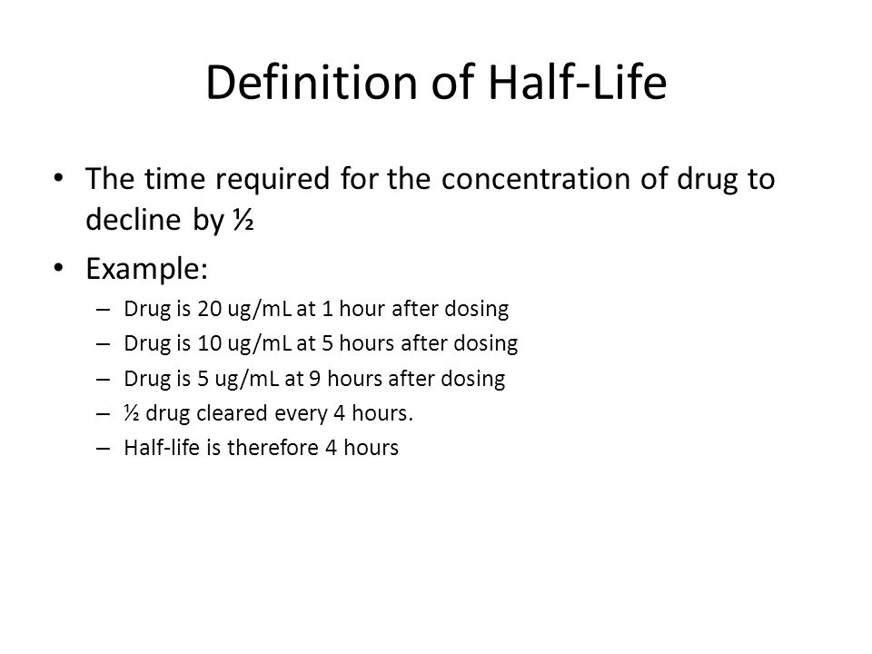 Definition of Half-Life The time required for the concentration of drug to decline by ½ Example: – Drug is 20 ug/mL at 1 hour after dosing – Drug is 1
