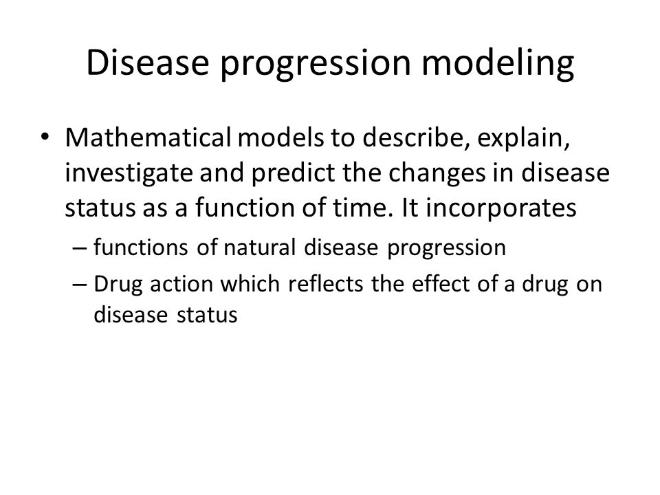 Disease progression modeling Mathematical models to describe, explain, investigate and predict the changes in disease status as a function of time. It