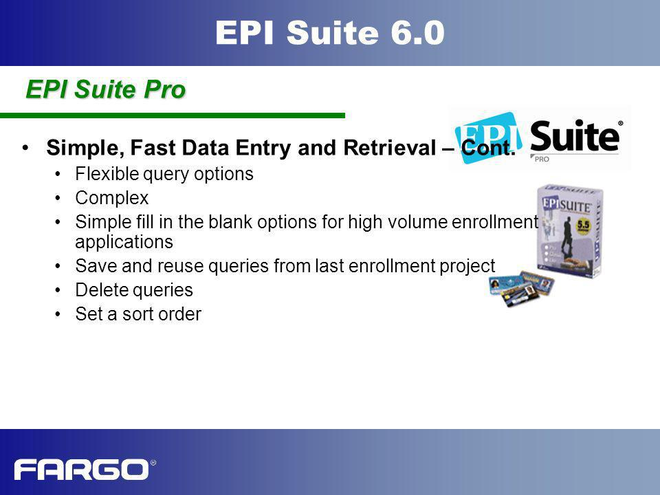 EPI Suite 6.0 Simple, Fast Data Entry and Retrieval – Cont. Flexible query options Complex Simple fill in the blank options for high volume enrollment