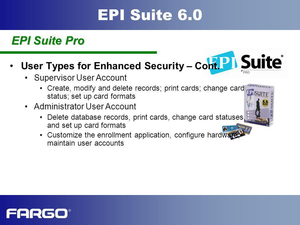 EPI Suite 6.0 User Types for Enhanced Security – Cont. Supervisor User Account Create, modify and delete records; print cards; change card status; set