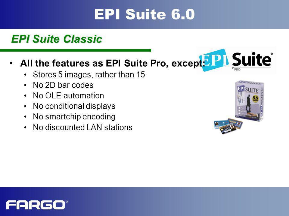 EPI Suite 6.0 All the features as EPI Suite Pro, except: Stores 5 images, rather than 15 No 2D bar codes No OLE automation No conditional displays No