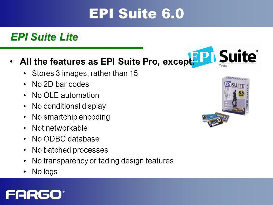 EPI Suite 6.0 All the features as EPI Suite Pro, except: Stores 3 images, rather than 15 No 2D bar codes No OLE automation No conditional display No s