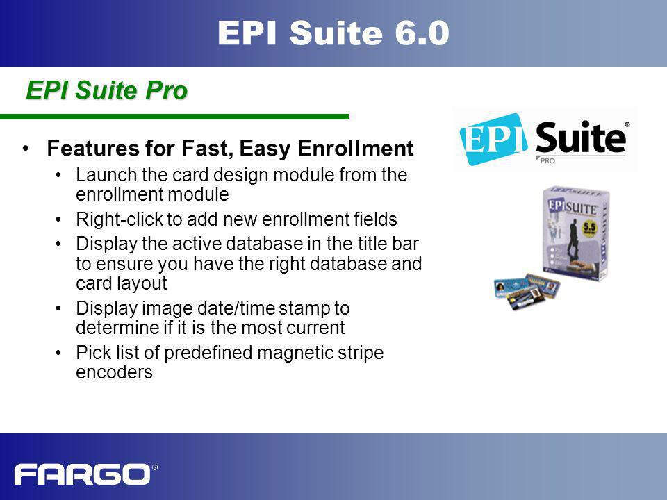 EPI Suite 6.0 Features for Fast, Easy Enrollment Launch the card design module from the enrollment module Right-click to add new enrollment fields Dis