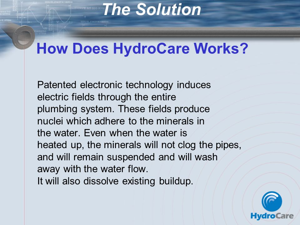 The Solution Patented electronic technology induces electric fields through the entire plumbing system. These fields produce nuclei which adhere to th
