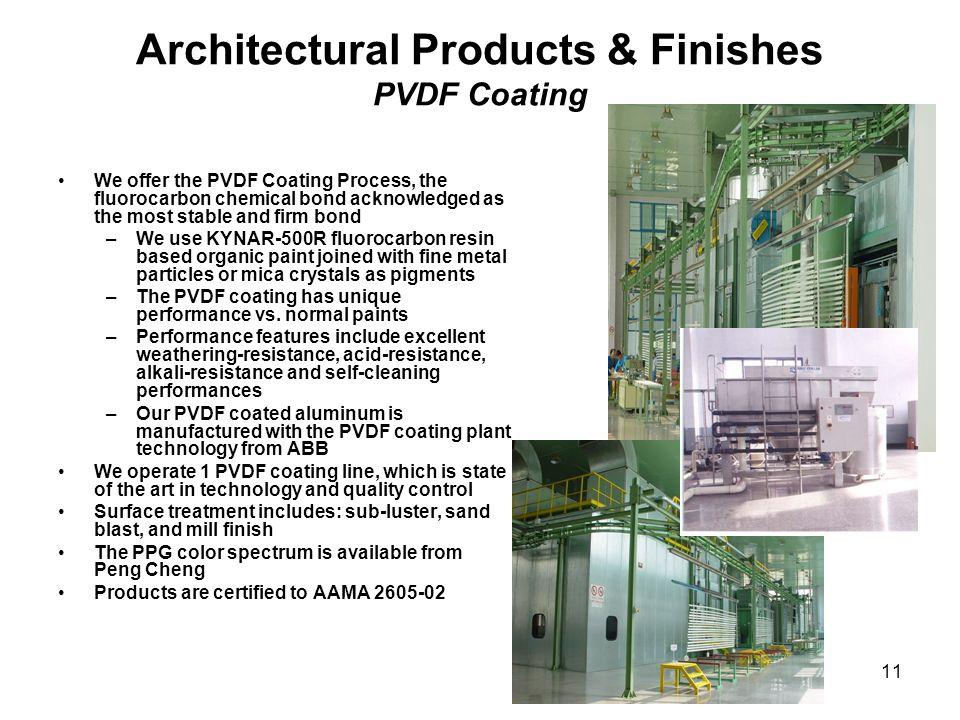 11 Architectural Products & Finishes PVDF Coating We offer the PVDF Coating Process, the fluorocarbon chemical bond acknowledged as the most stable an