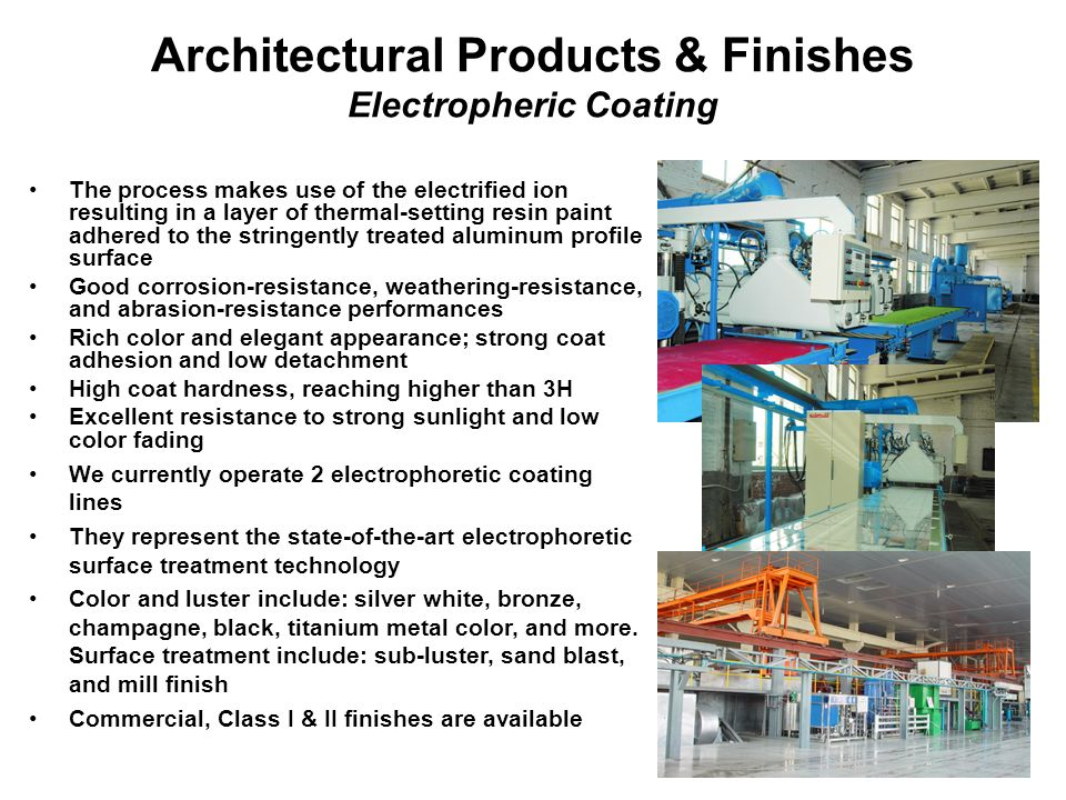 12 Architectural Products & Finishes Electropheric Coating The process makes use of the electrified ion resulting in a layer of thermal-setting resin