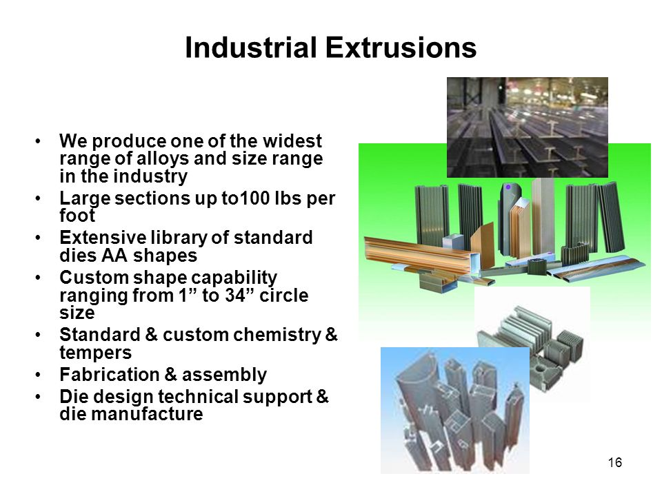 16 Industrial Extrusions We produce one of the widest range of alloys and size range in the industry Large sections up to100 lbs per foot Extensive li