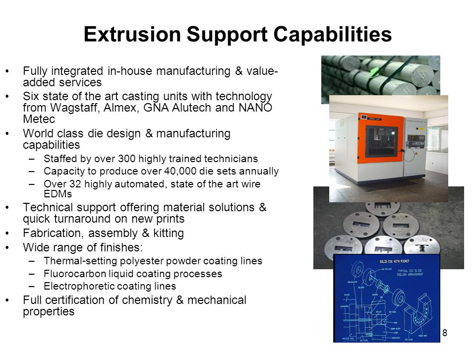 8 Extrusion Support Capabilities Fully integrated in-house manufacturing & value- added services Six state of the art casting units with technology fr