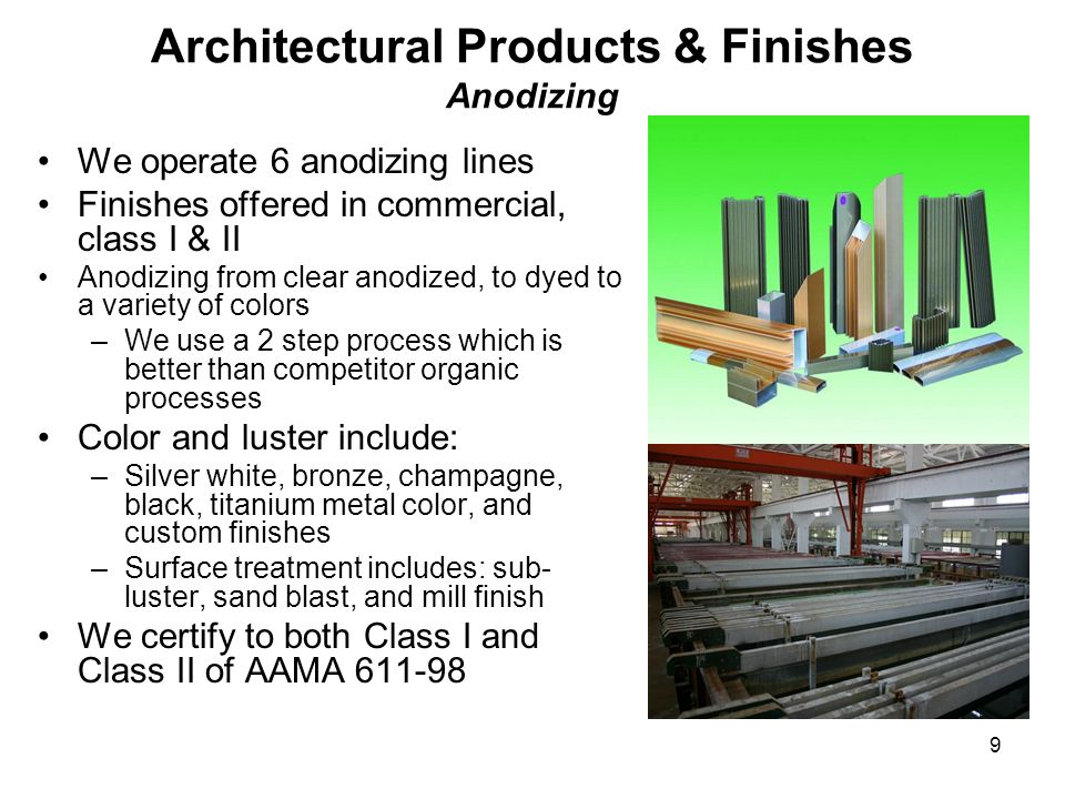9 Architectural Products & Finishes Anodizing We operate 6 anodizing lines Finishes offered in commercial, class I & II Anodizing from clear anodized,